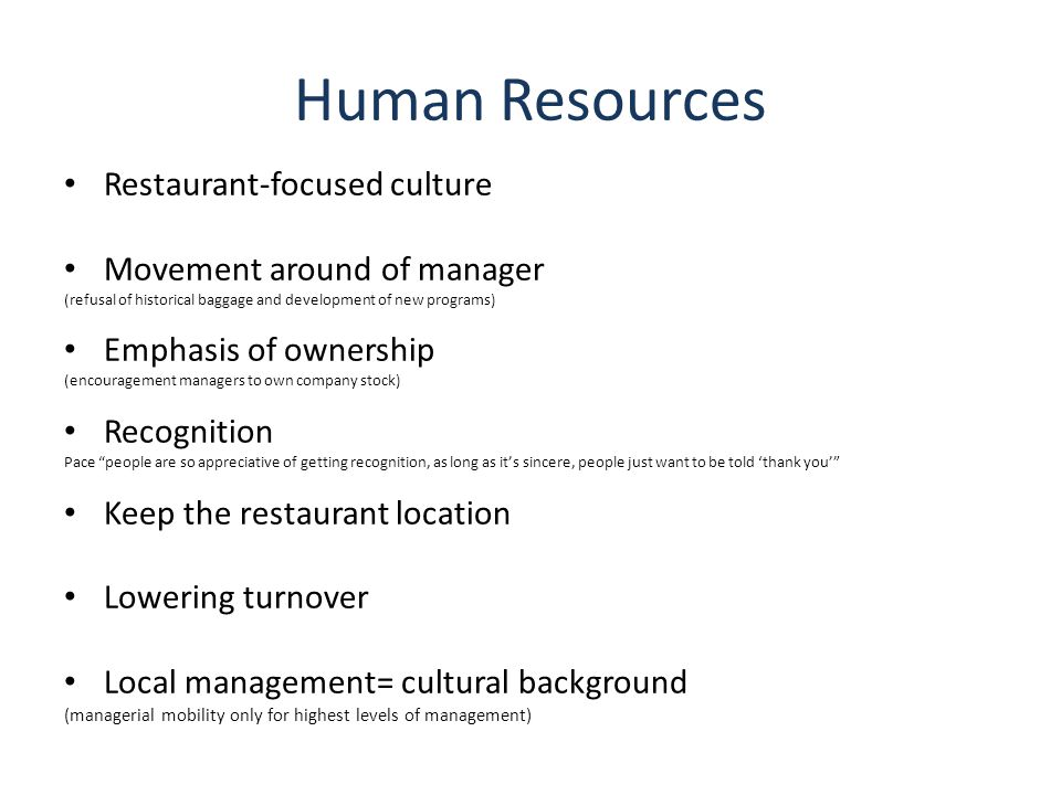Human Resources Restaurant-focused culture Movement around of manager (refusal of historical baggage and development of new programs) Emphasis of ownership (encouragement managers to own company stock) Recognition Pace people are so appreciative of getting recognition, as long as it's sincere, people just want to be told 'thank you' Keep the restaurant location Lowering turnover Local management= cultural background (managerial mobility only for highest levels of management)