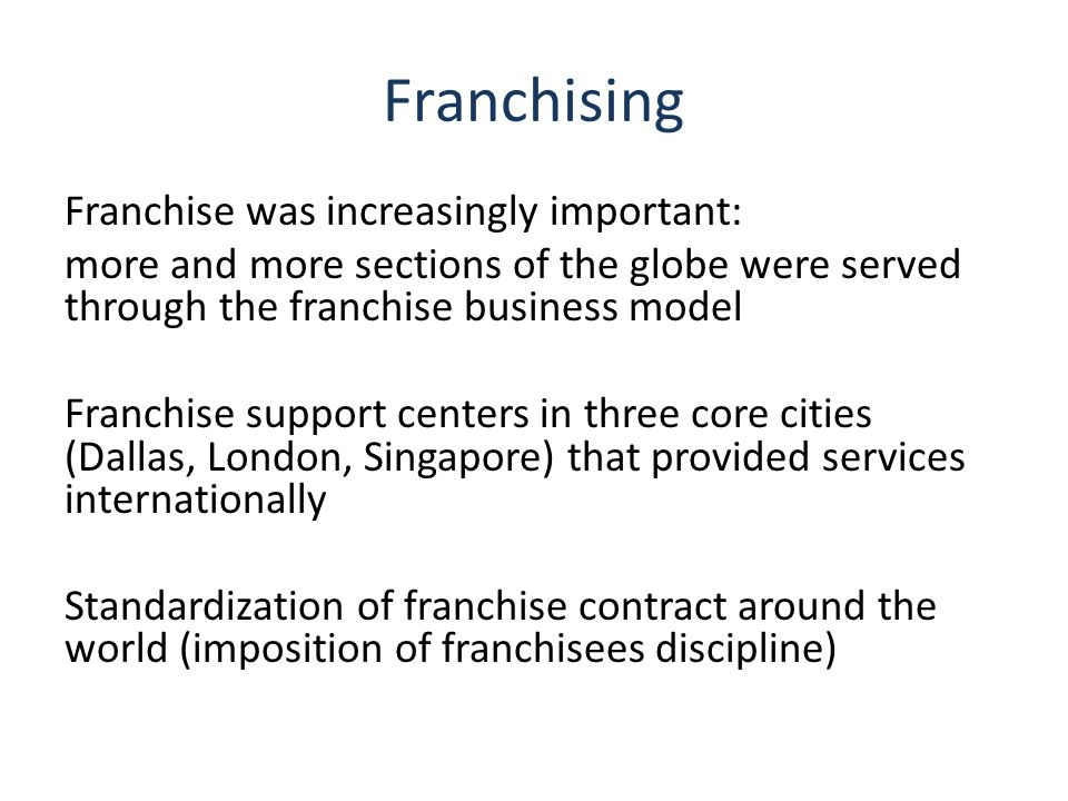 Franchising Franchise was increasingly important: more and more sections of the globe were served through the franchise business model Franchise support centers in three core cities (Dallas, London, Singapore) that provided services internationally Standardization of franchise contract around the world (imposition of franchisees discipline)