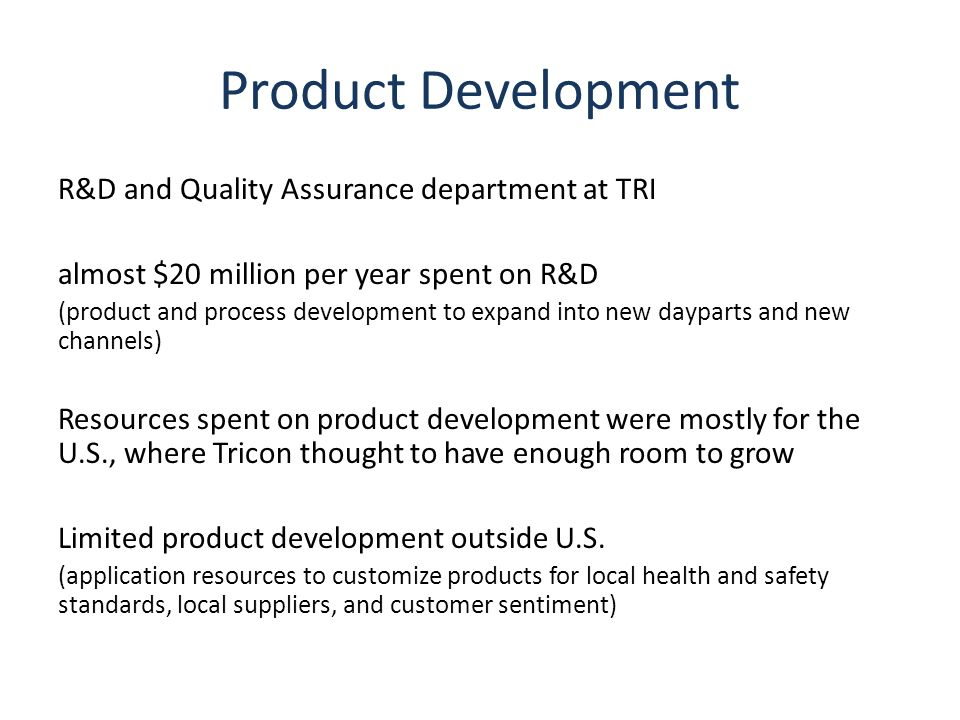 Product Development R&D and Quality Assurance department at TRI almost $20 million per year spent on R&D (product and process development to expand into new dayparts and new channels) Resources spent on product development were mostly for the U.S., where Tricon thought to have enough room to grow Limited product development outside U.S.