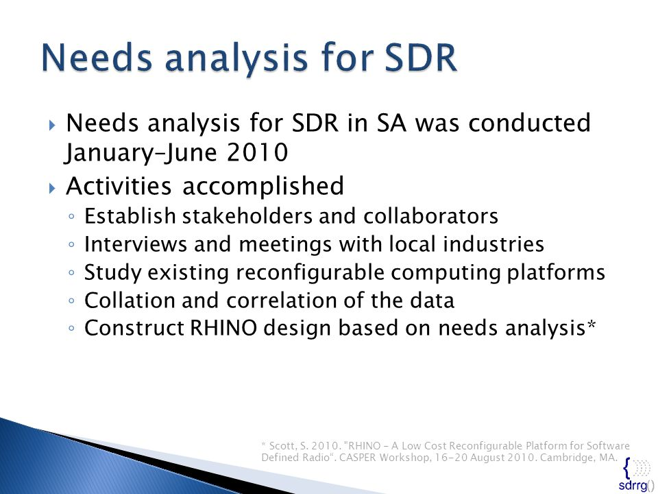  Needs analysis for SDR in SA was conducted January–June 2010  Activities accomplished ◦ Establish stakeholders and collaborators ◦ Interviews and meetings with local industries ◦ Study existing reconfigurable computing platforms ◦ Collation and correlation of the data ◦ Construct RHINO design based on needs analysis* * Scott, S.
