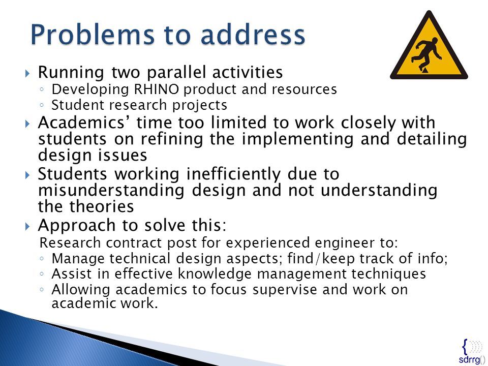  Running two parallel activities ◦ Developing RHINO product and resources ◦ Student research projects  Academics' time too limited to work closely with students on refining the implementing and detailing design issues  Students working inefficiently due to misunderstanding design and not understanding the theories  Approach to solve this: Research contract post for experienced engineer to: ◦ Manage technical design aspects; find/keep track of info; ◦ Assist in effective knowledge management techniques ◦ Allowing academics to focus supervise and work on academic work.