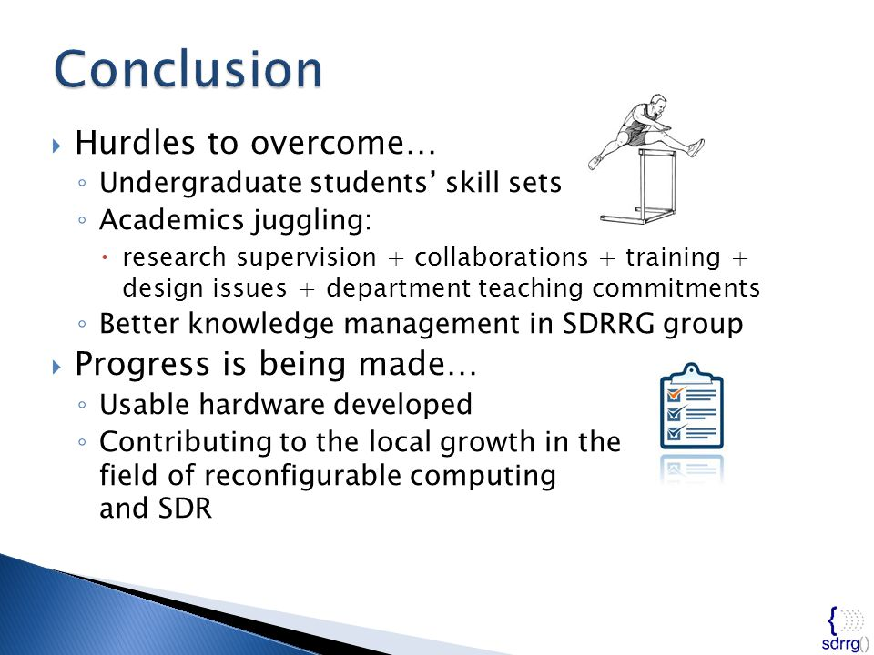  Hurdles to overcome… ◦ Undergraduate students' skill sets ◦ Academics juggling:  research supervision + collaborations + training + design issues + department teaching commitments ◦ Better knowledge management in SDRRG group  Progress is being made… ◦ Usable hardware developed ◦ Contributing to the local growth in the field of reconfigurable computing and SDR