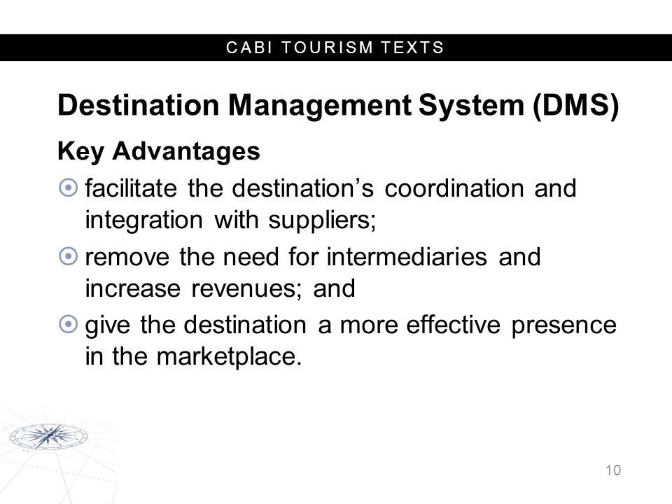 CABI TOURISM TEXTS Destination Management System (DMS) Key Advantages  facilitate the destination's coordination and integration with suppliers;  remove the need for intermediaries and increase revenues; and  give the destination a more effective presence in the marketplace.