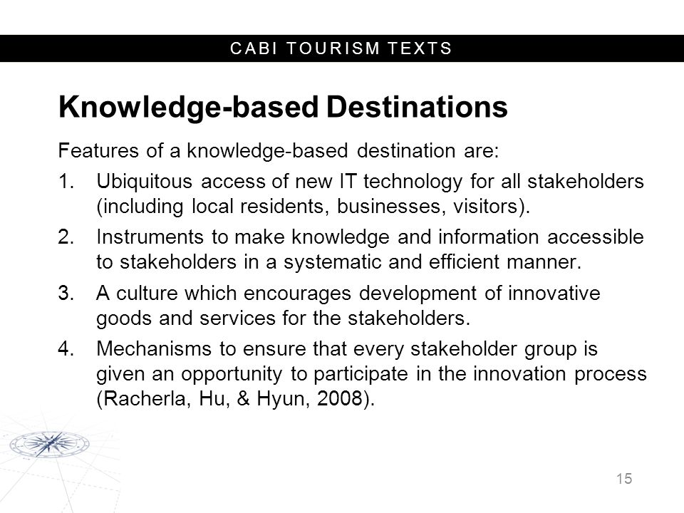 CABI TOURISM TEXTS Knowledge-based Destinations Features of a knowledge-based destination are: 1.Ubiquitous access of new IT technology for all stakeholders (including local residents, businesses, visitors).