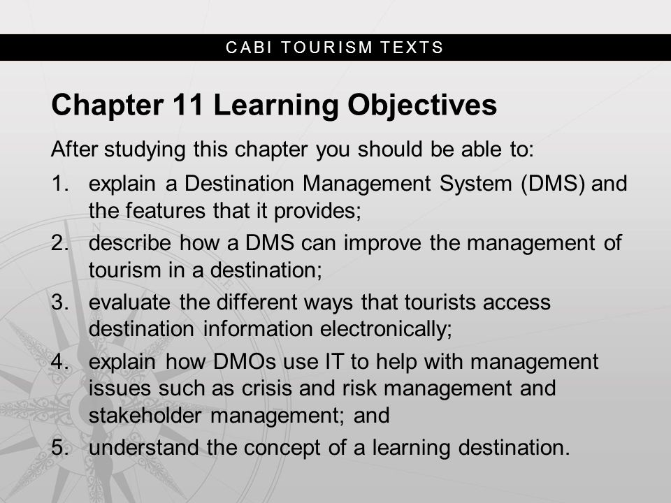 CABI TOURISM TEXTS Chapter 11 Learning Objectives After studying this chapter you should be able to: 1.explain a Destination Management System (DMS) and the features that it provides; 2.describe how a DMS can improve the management of tourism in a destination; 3.evaluate the different ways that tourists access destination information electronically; 4.explain how DMOs use IT to help with management issues such as crisis and risk management and stakeholder management; and 5.understand the concept of a learning destination.
