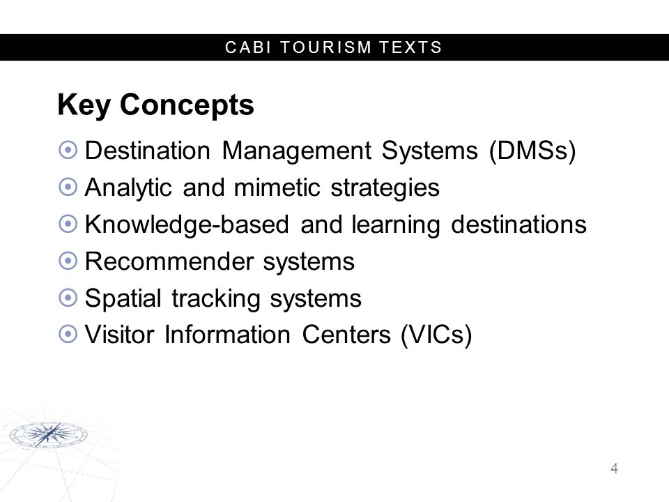 CABI TOURISM TEXTS Destination Management System (DMS)  Past: a computer database of the destination's facilities that augmented the traditional methods of information provision such as brochures and visitor information centers.