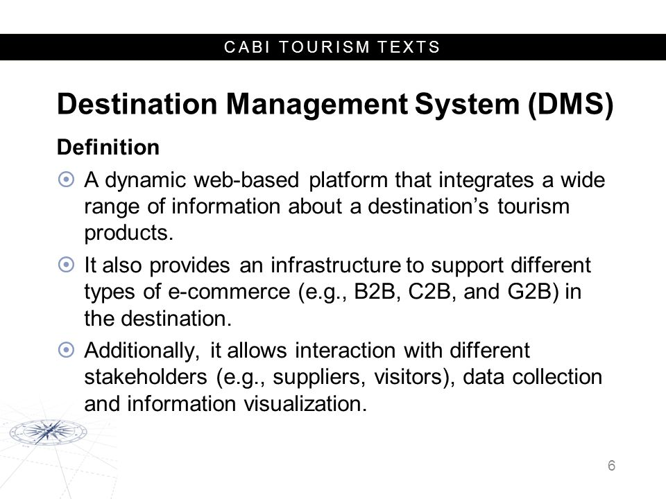 CABI TOURISM TEXTS Destination Management System (DMS) Functions:  web content: information provisions such as search functions and listings of tourism facilities, attractions and services;  web promotion: techniques to attract visitors from other channels such as search engine optimization and advertisements in other websites; and  web eCommerce: transactions related features targeting behavioral outcomes of visitors.