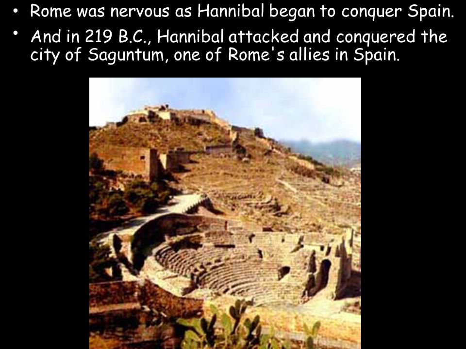 Rome was nervous as Hannibal began to conquer Spain. And in 219 B.C., Hannibal attacked and conquered the city of Saguntum, one of Rome's allies in Sp