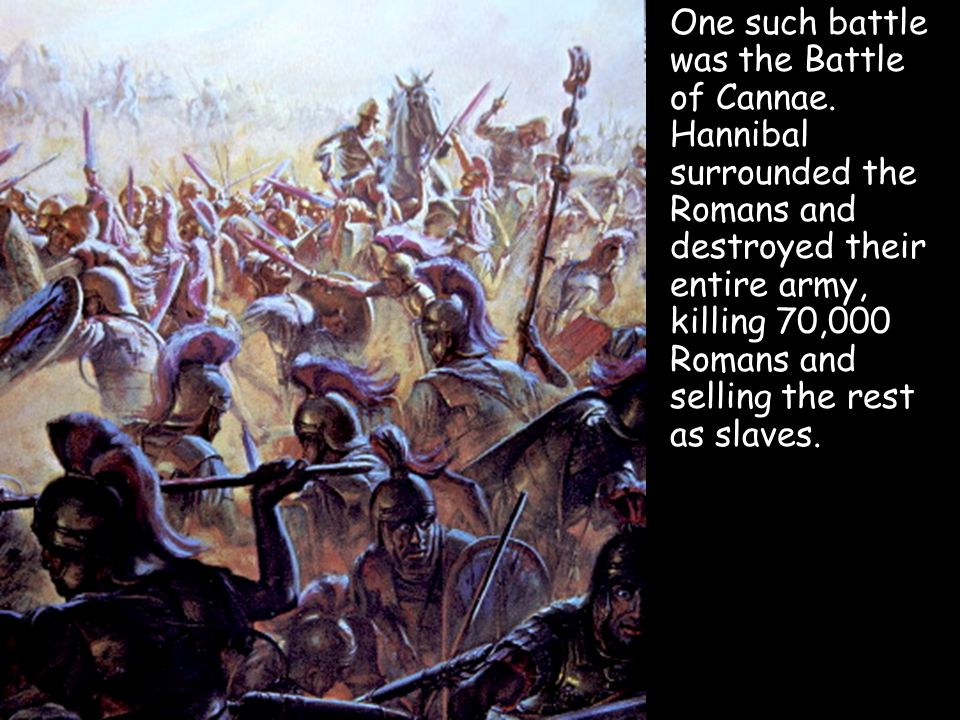 One such battle was the Battle of Cannae. Hannibal surrounded the Romans and destroyed their entire army, killing 70,000 Romans and selling the rest a