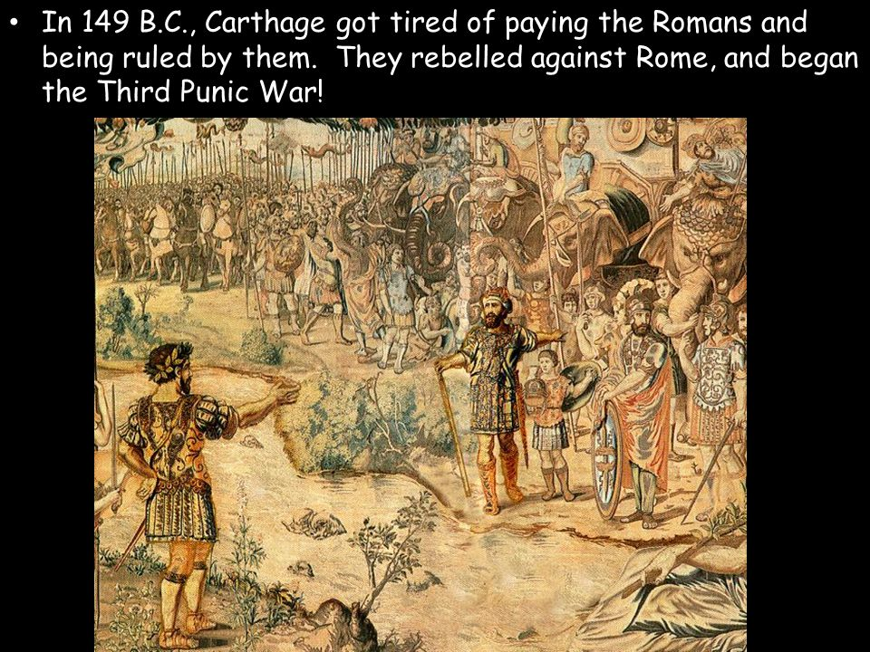 In 149 B.C., Carthage got tired of paying the Romans and being ruled by them. They rebelled against Rome, and began the Third Punic War!
