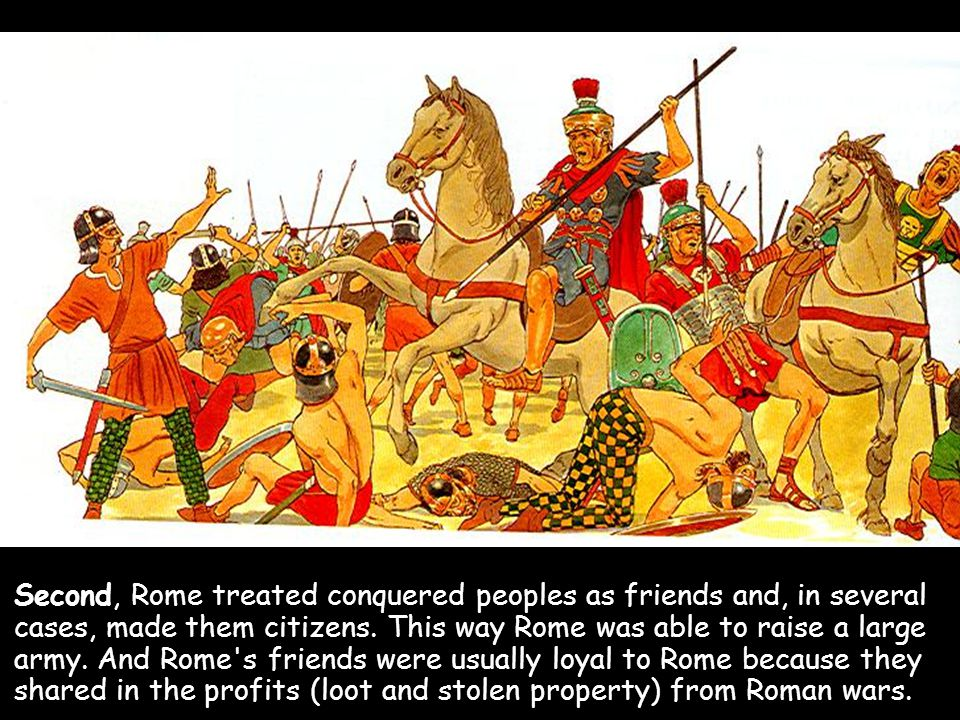 Second, Rome treated conquered peoples as friends and, in several cases, made them citizens. This way Rome was able to raise a large army. And Rome's