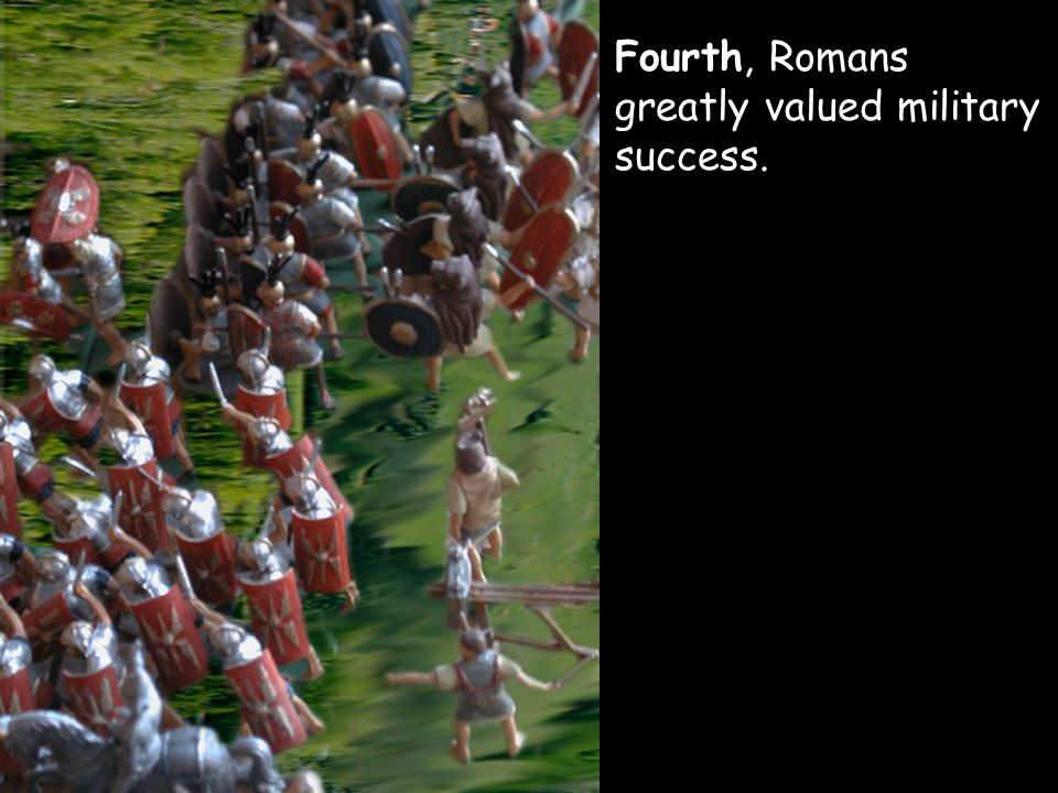 Fourth, Romans greatly valued military success.