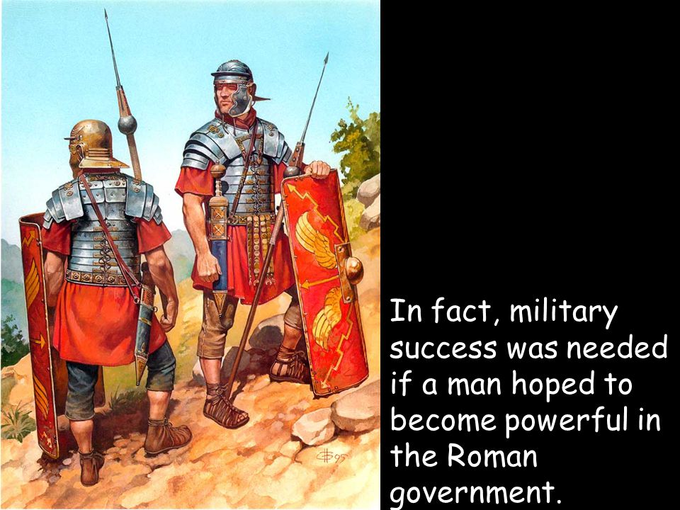 In fact, military success was needed if a man hoped to become powerful in the Roman government.