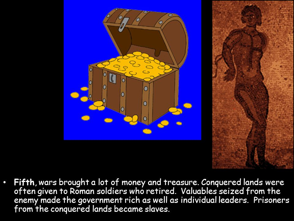 Fifth, wars brought a lot of money and treasure.