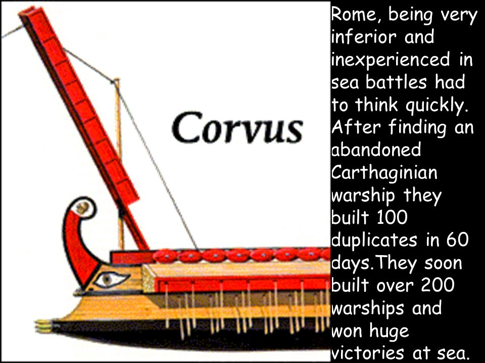 They also developed a strategy where they invented a large hook like drawbridge called the Corvus, Crow, or Raven which was a kind of wooden walkway with a sharp spike at the end.