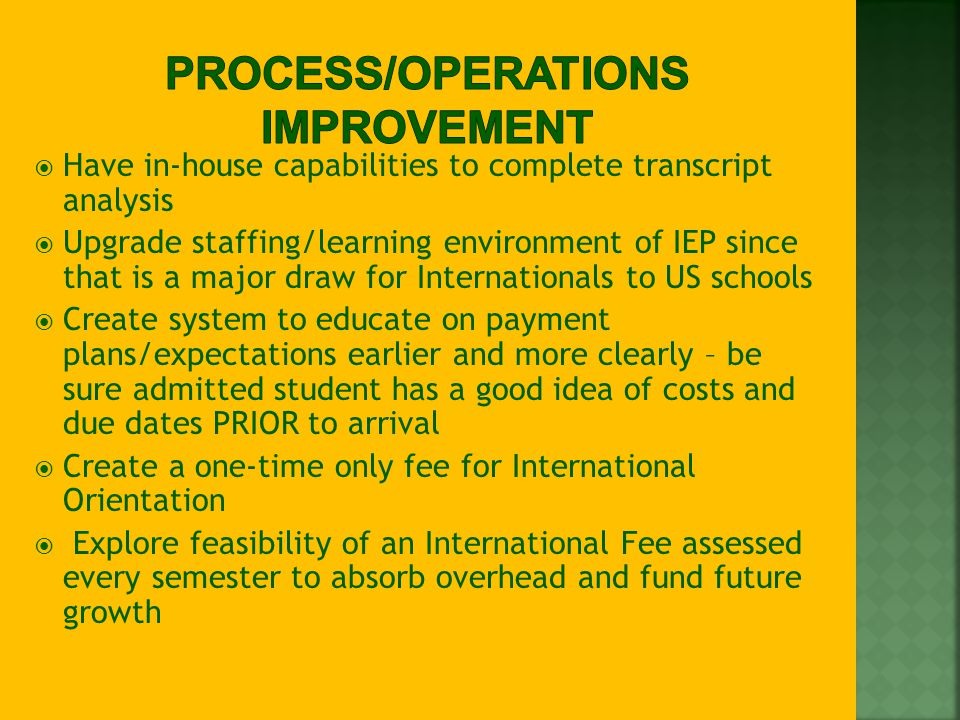  Have in-house capabilities to complete transcript analysis  Upgrade staffing/learning environment of IEP since that is a major draw for Internationals to US schools  Create system to educate on payment plans/expectations earlier and more clearly – be sure admitted student has a good idea of costs and due dates PRIOR to arrival  Create a one-time only fee for International Orientation  Explore feasibility of an International Fee assessed every semester to absorb overhead and fund future growth