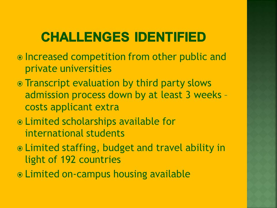  Increased competition from other public and private universities  Transcript evaluation by third party slows admission process down by at least 3 weeks – costs applicant extra  Limited scholarships available for international students  Limited staffing, budget and travel ability in light of 192 countries  Limited on-campus housing available