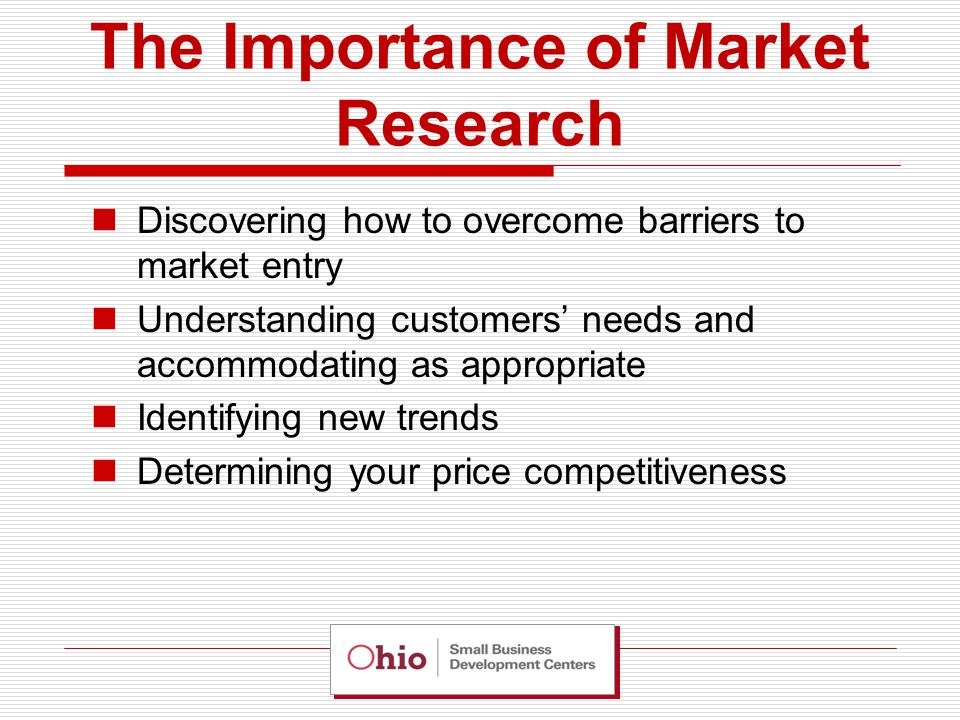 The Importance of Market Research Discovering how to overcome barriers to market entry Understanding customers' needs and accommodating as appropriate Identifying new trends Determining your price competitiveness