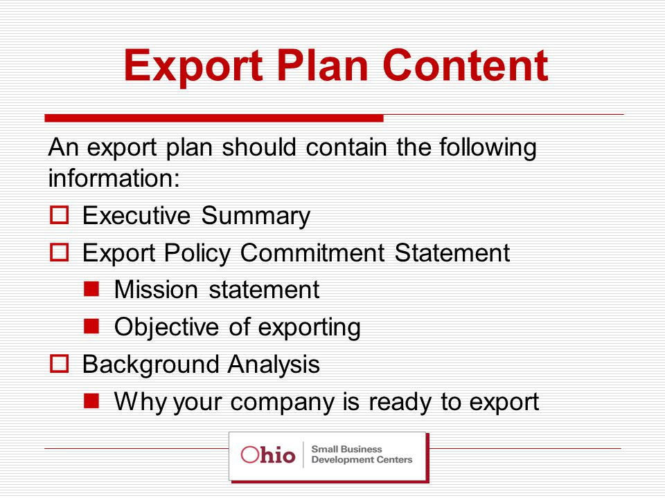 Export Plan Content An export plan should contain the following information:  Executive Summary  Export Policy Commitment Statement Mission statement Objective of exporting  Background Analysis Why your company is ready to export