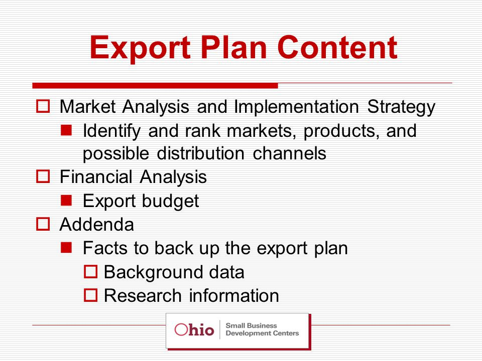 Export Plan Content  Market Analysis and Implementation Strategy Identify and rank markets, products, and possible distribution channels  Financial Analysis Export budget  Addenda Facts to back up the export plan  Background data  Research information