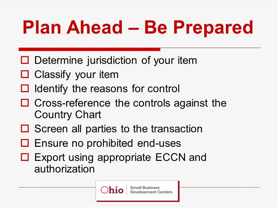 Plan Ahead – Be Prepared  Determine jurisdiction of your item  Classify your item  Identify the reasons for control  Cross-reference the controls against the Country Chart  Screen all parties to the transaction  Ensure no prohibited end-uses  Export using appropriate ECCN and authorization