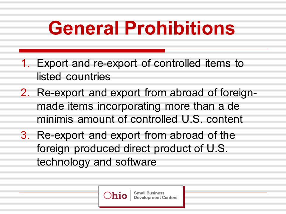 General Prohibitions 1.Export and re-export of controlled items to listed countries 2.Re-export and export from abroad of foreign- made items incorporating more than a de minimis amount of controlled U.S.