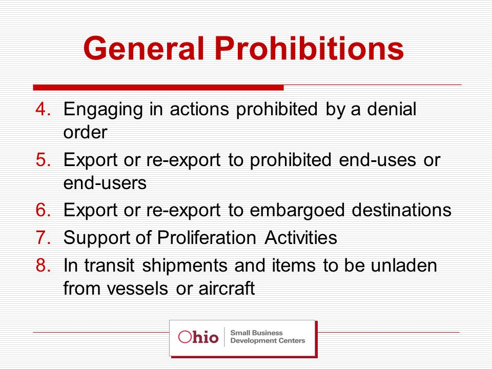 General Prohibitions 4.Engaging in actions prohibited by a denial order 5.Export or re-export to prohibited end-uses or end-users 6.Export or re-export to embargoed destinations 7.Support of Proliferation Activities 8.In transit shipments and items to be unladen from vessels or aircraft