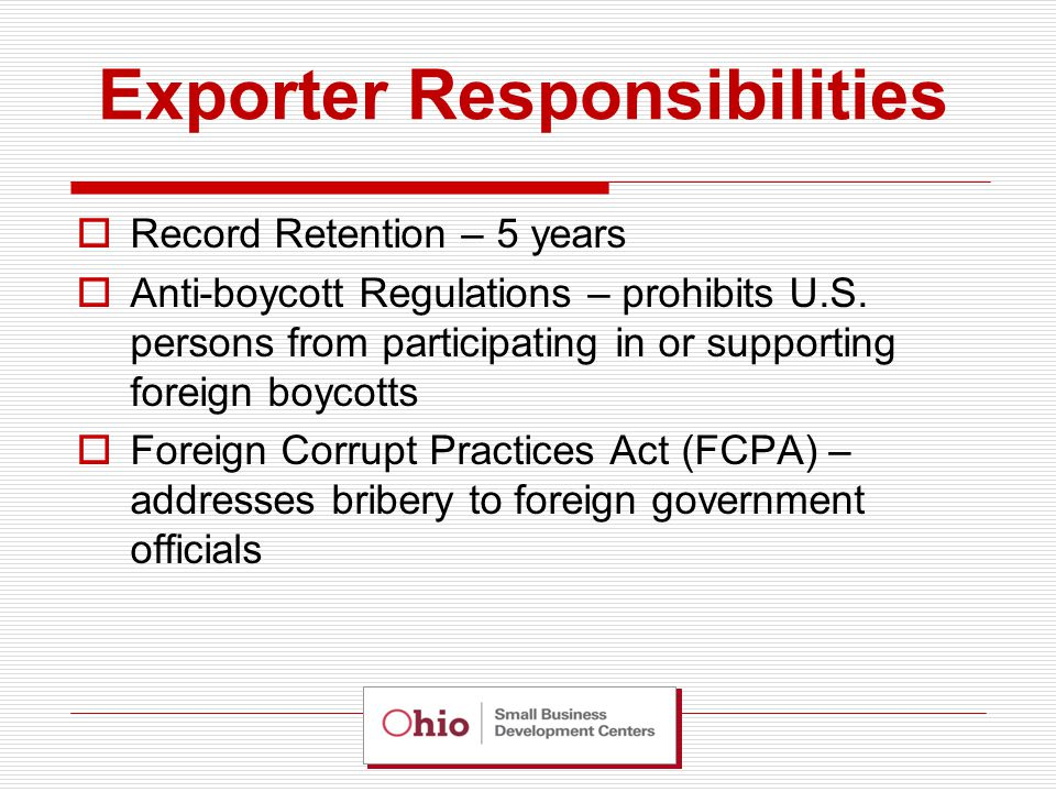 Exporter Responsibilities  Record Retention – 5 years  Anti-boycott Regulations – prohibits U.S.