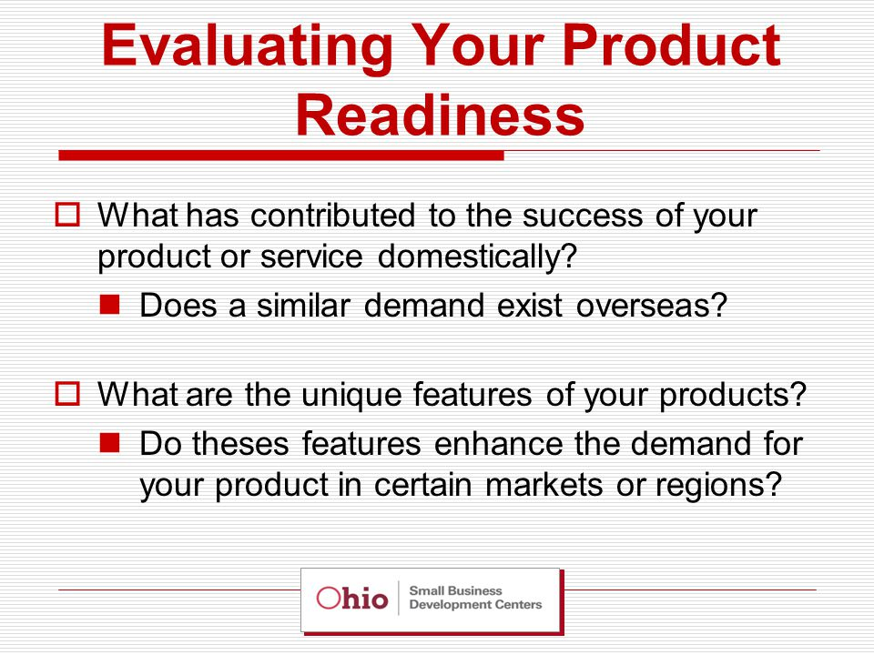 Evaluating Your Product Readiness  Other areas to think about Labeling changes, altering components or ingredients, instructions or may need to be translated, ability to provide after sales service or support.