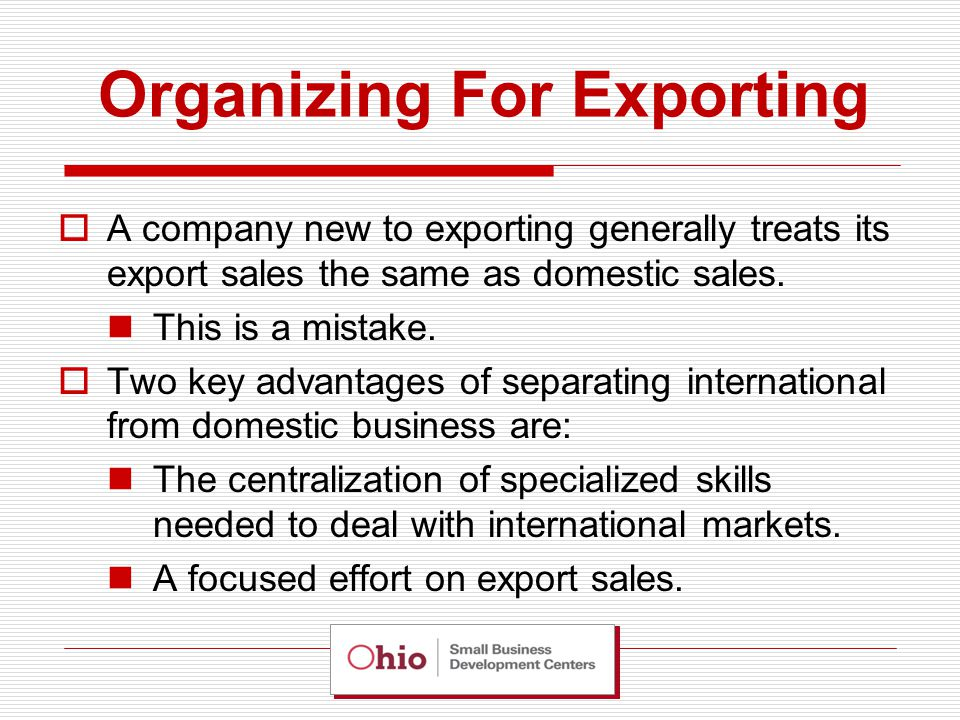 Organizing For Exporting  Separating international from domestic business may be done at different levels in the organization.