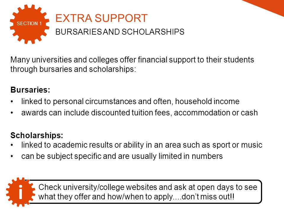 SECTION 1 2015/16 Many universities and colleges offer financial support to their students through bursaries and scholarships: Bursaries: linked to personal circumstances and often, household income awards can include discounted tuition fees, accommodation or cash Scholarships: linked to academic results or ability in an area such as sport or music can be subject specific and are usually limited in numbers Check university/college websites and ask at open days to see what they offer and how/when to apply....don't miss out!.