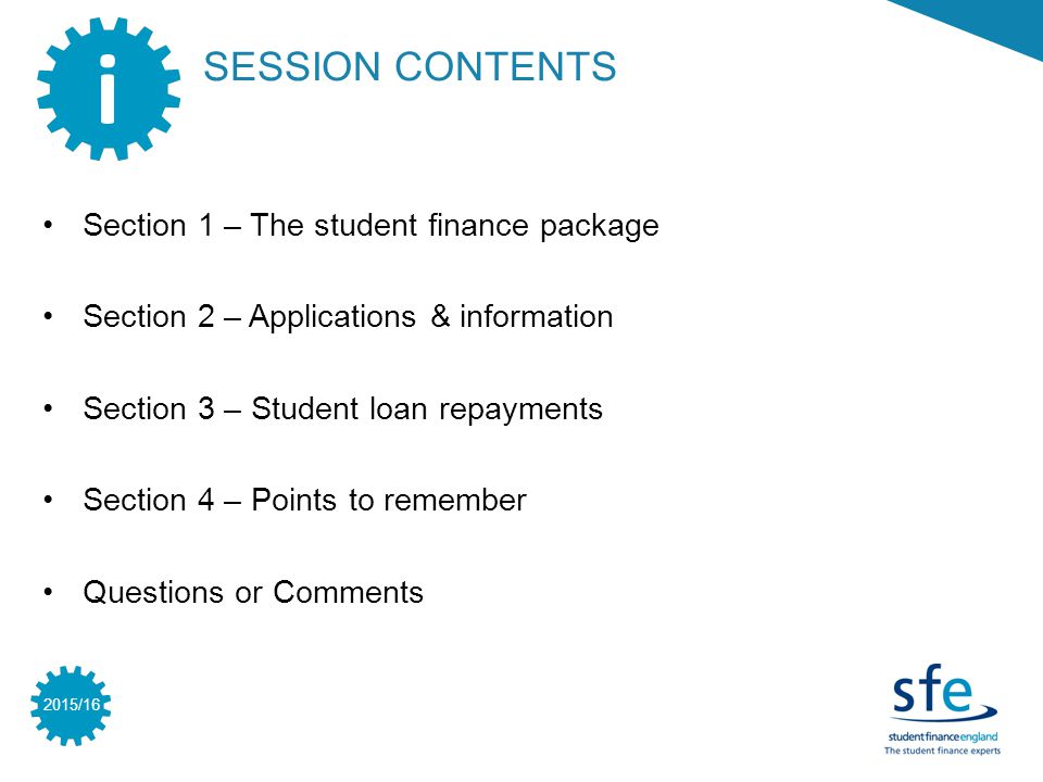 2015/16 SESSION CONTENTS i Section 1 – The student finance package Section 2 – Applications & information Section 3 – Student loan repayments Section 4 – Points to remember Questions or Comments
