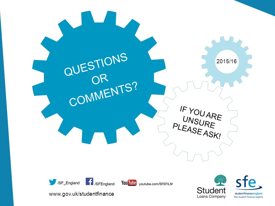 www.gov.uk/studentfinance 2015/16 IF YOU ARE UNSURE PLEASE ASK! QUESTIONS OR COMMENTS?