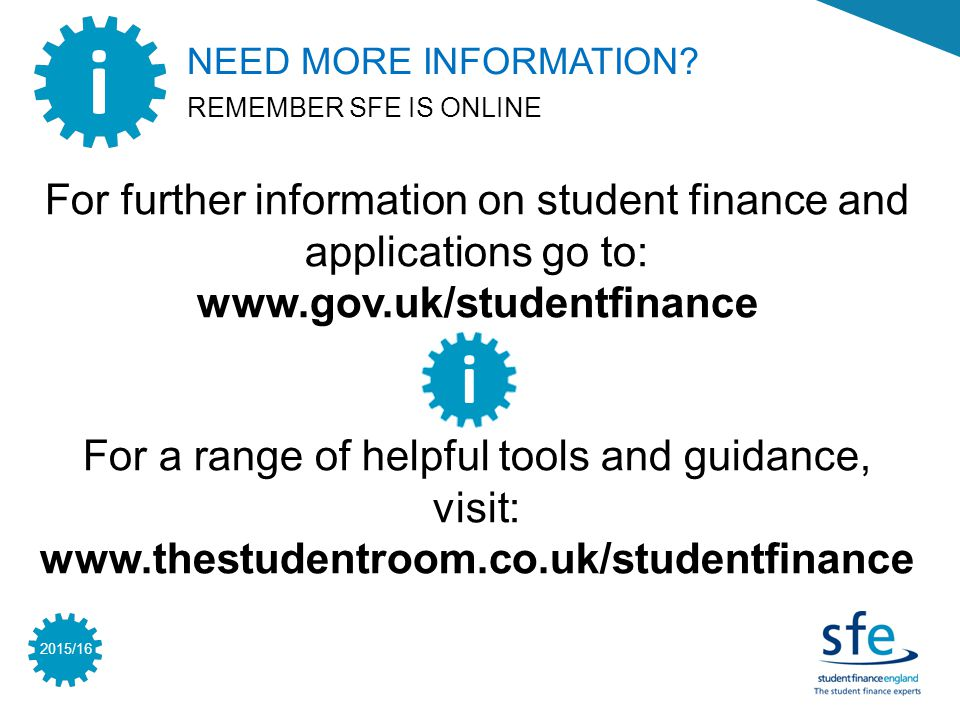 2015/16 For further information on student finance and applications go to: www.gov.uk/studentfinance For a range of helpful tools and guidance, visit: www.thestudentroom.co.uk/studentfinance i i NEED MORE INFORMATION.
