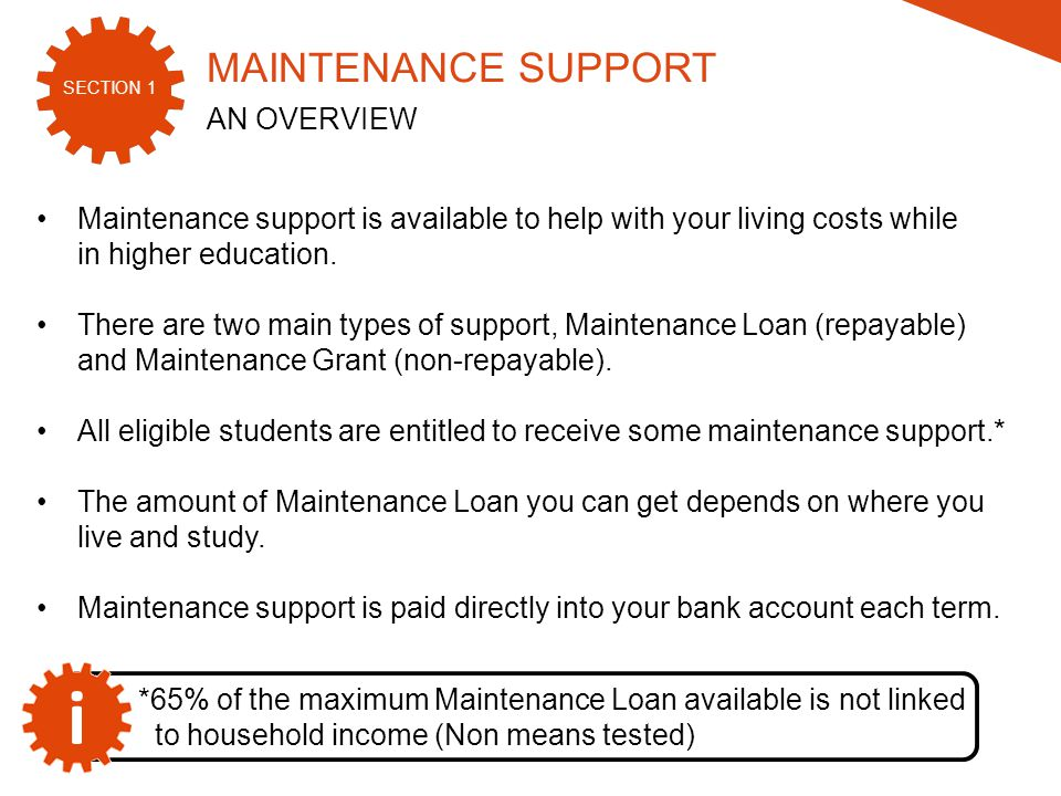 SECTION 1 2015/16 Maintenance support is available to help with your living costs while in higher education.