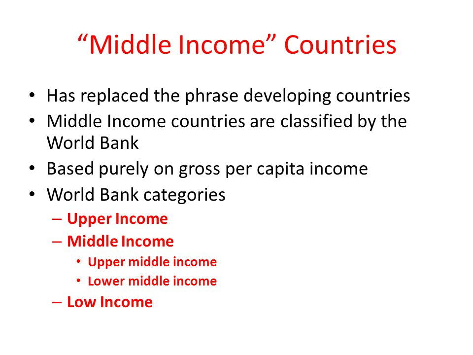 Middle Income Countries Has replaced the phrase developing countries Middle Income countries are classified by the World Bank Based purely on gross per capita income World Bank categories – Upper Income – Middle Income Upper middle income Lower middle income – Low Income
