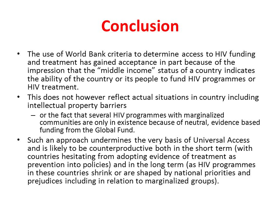 Conclusion The use of World Bank criteria to determine access to HIV funding and treatment has gained acceptance in part because of the impression that the middle income status of a country indicates the ability of the country or its people to fund HIV programmes or HIV treatment.