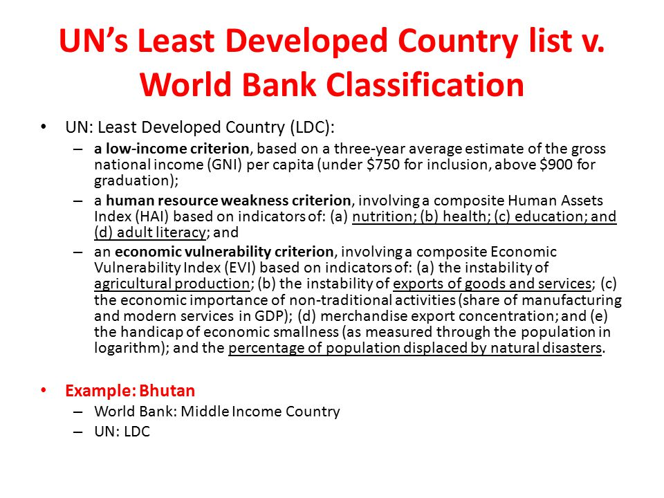 UN's Least Developed Country list v. World Bank Classification UN: Least Developed Country (LDC): – a low-income criterion, based on a three-year aver