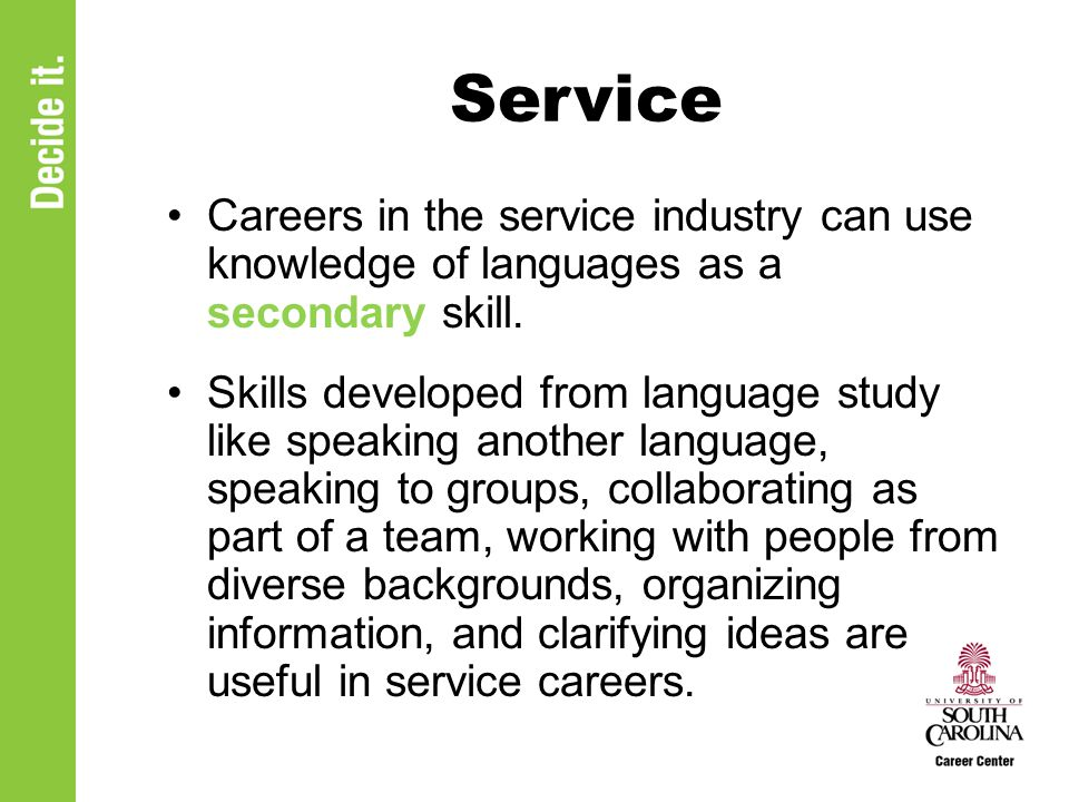 Service Careers in the service industry can use knowledge of languages as a secondary skill. Skills developed from language study like speaking anothe