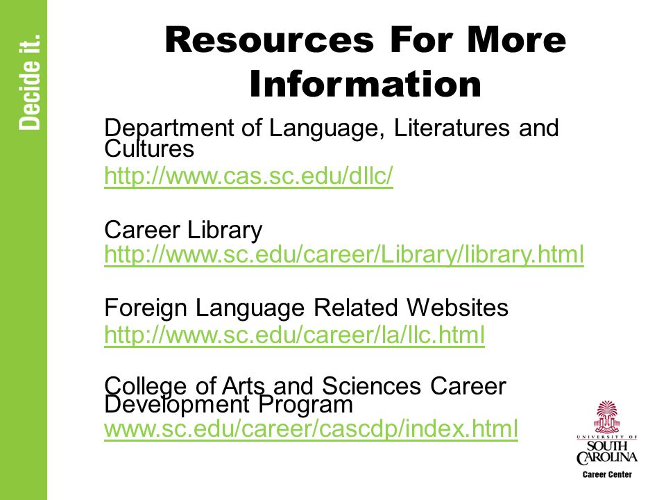 Resources For More Information Department of Language, Literatures and Cultures http://www.cas.sc.edu/dllc/ Career Library http://www.sc.edu/career/Li