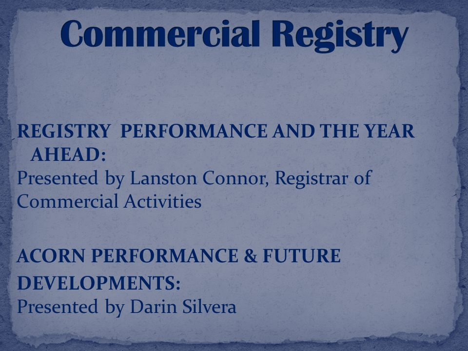 REGISTRY PERFORMANCE AND THE YEAR AHEAD: Presented by Lanston Connor, Registrar of Commercial Activities ACORN PERFORMANCE & FUTURE DEVELOPMENTS: Presented by Darin Silvera