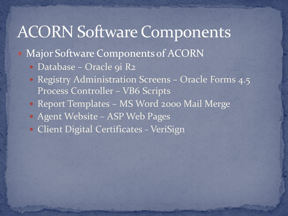 Major Software Components of ACORN Database – Oracle 9i R2 Registry Administration Screens – Oracle Forms 4.5 Process Controller – VB6 Scripts Report Templates – MS Word 2000 Mail Merge Agent Website – ASP Web Pages Client Digital Certificates - VeriSign