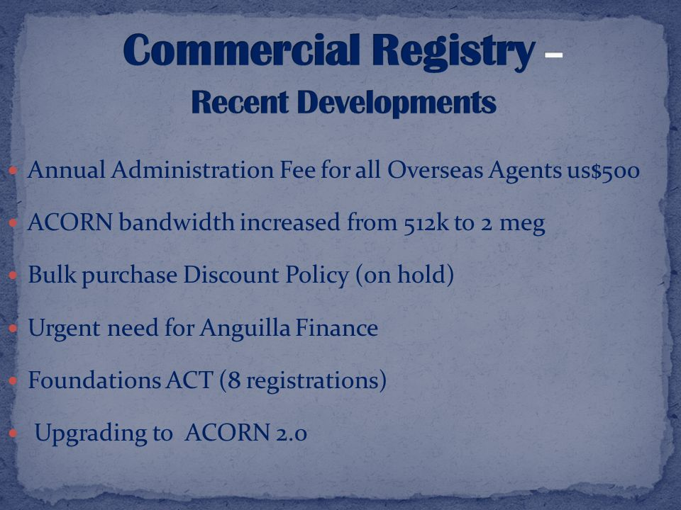 Annual Administration Fee for all Overseas Agents us$500 ACORN bandwidth increased from 512k to 2 meg Bulk purchase Discount Policy (on hold) Urgent need for Anguilla Finance Foundations ACT (8 registrations) Upgrading to ACORN 2.0