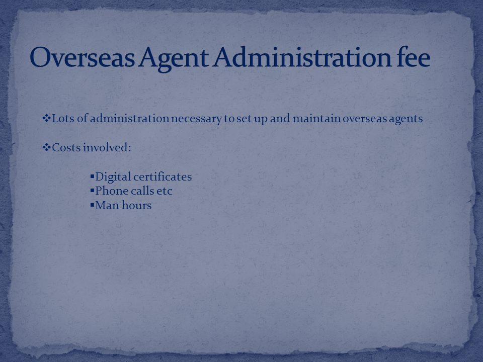  Lots of administration necessary to set up and maintain overseas agents  Costs involved:  Digital certificates  Phone calls etc  Man hours