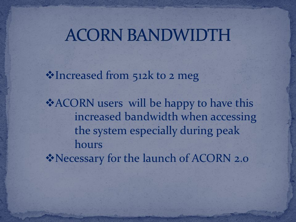  Increased from 512k to 2 meg  ACORN users will be happy to have this increased bandwidth when accessing the system especially during peak hours  Necessary for the launch of ACORN 2.0