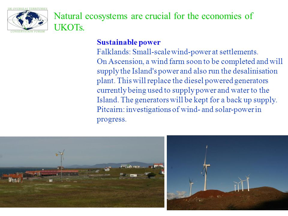 Natural ecosystems are crucial for the economies of UKOTs. Sustainable power Falklands: Small-scale wind-power at settlements. On Ascension, a wind fa