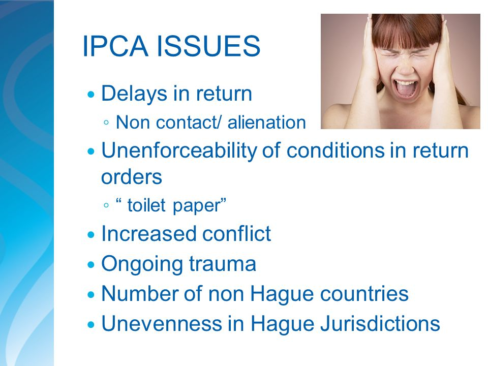 "IPCA ISSUES Delays in return ◦ Non contact/ alienation Unenforceability of conditions in return orders ◦ "" toilet paper"" Increased conflict Ongoing tr"