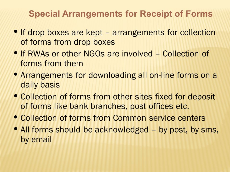 Special Arrangements for Receipt of Forms If drop boxes are kept – arrangements for collection of forms from drop boxes If RWAs or other NGOs are involved – Collection of forms from them Arrangements for downloading all on-line forms on a daily basis Collection of forms from other sites fixed for deposit of forms like bank branches, post offices etc.