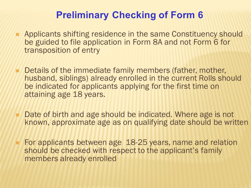  Applicants shifting residence in the same Constituency should be guided to file application in Form 8A and not Form 6 for transposition of entry  Details of the immediate family members (father, mother, husband, siblings) already enrolled in the current Rolls should be indicated for applicants applying for the first time on attaining age 18 years.