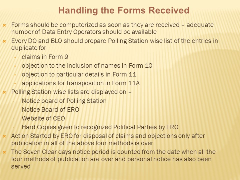  Forms should be computerized as soon as they are received – adequate number of Data Entry Operators should be available  Every DO and BLO should prepare Polling Station wise list of the entries in duplicate for claims in Form 9 objection to the inclusion of names in Form 10 objection to particular details in Form 11 applications for transposition in Form 11A  Polling Station wise lists are displayed on –  Notice board of Polling Station  Notice Board of ERO  Website of CEO  Hard Copies given to recognized Political Parties by ERO  Action Started by ERO for disposal of claims and objections only after publication in all of the above four methods is over  The Seven Clear days notice period is counted from the date when all the four methods of publication are over and personal notice has also been served Handling the Forms Received